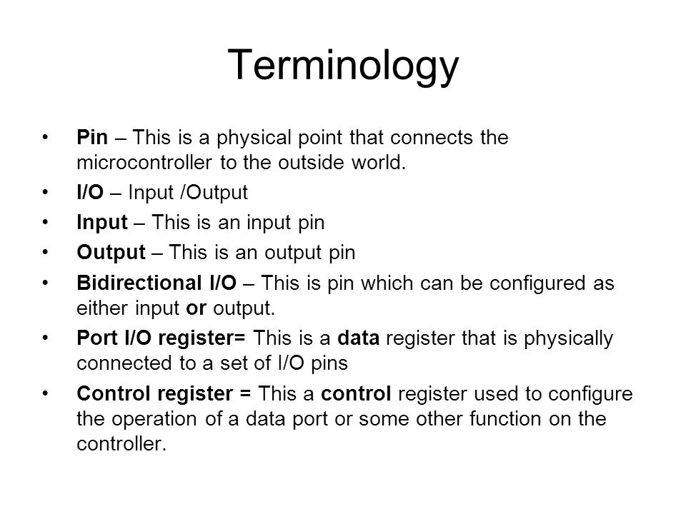 Terminology Pin – This is a physical point that connects the microcontroller to the outside world. I/O – Input /Output Input – This is an input pin Ou