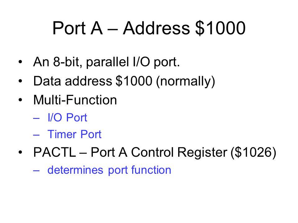 Port A – Address $1000 An 8-bit, parallel I/O port. Data address $1000 (normally) Multi-Function –I/O Port –Timer Port PACTL – Port A Control Register