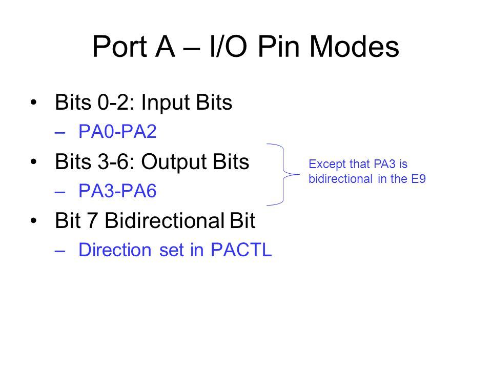 Port A – I/O Pin Modes Bits 0-2: Input Bits –PA0-PA2 Bits 3-6: Output Bits –PA3-PA6 Bit 7 Bidirectional Bit –Direction set in PACTL Except that PA3 is bidirectional in the E9