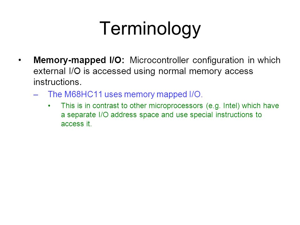 Terminology Memory-mapped I/O: Microcontroller configuration in which external I/O is accessed using normal memory access instructions. –The M68HC11 u