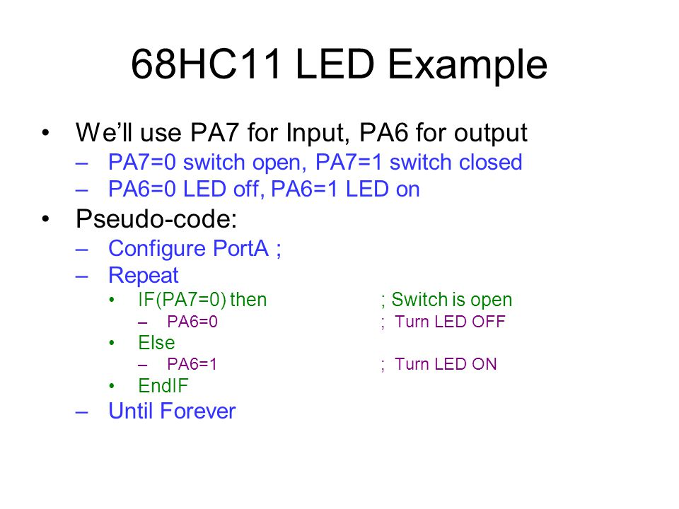 68HC11 LED Example We'll use PA7 for Input, PA6 for output –PA7=0 switch open, PA7=1 switch closed –PA6=0 LED off, PA6=1 LED on Pseudo-code: –Configure PortA ; –Repeat IF(PA7=0) then; Switch is open –PA6=0; Turn LED OFF Else –PA6=1; Turn LED ON EndIF –Until Forever