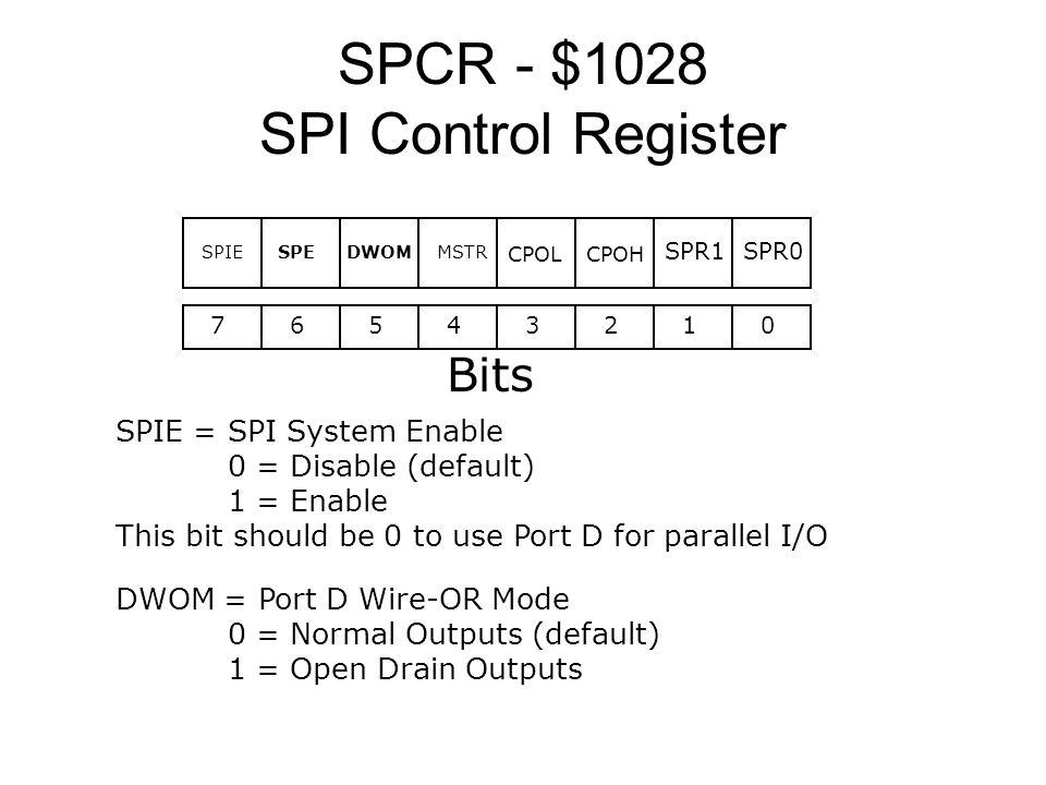 SPCR - $1028 SPI Control Register 76543210 Bits SPR0SPR1 MSTRDWOMSPESPIE CPOLCPOH SPIE = SPI System Enable 0 = Disable (default) 1 = Enable This bit s