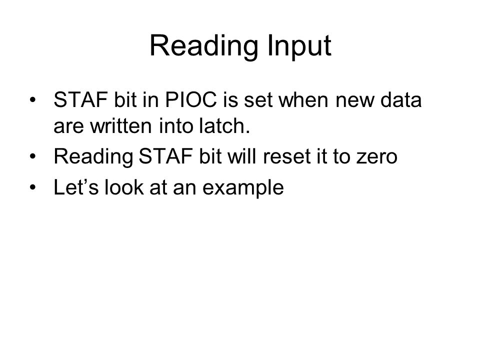 Reading Input STAF bit in PIOC is set when new data are written into latch. Reading STAF bit will reset it to zero Let's look at an example
