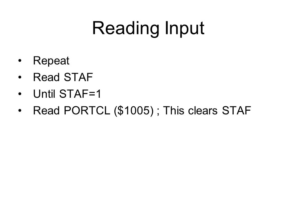 Reading Input Repeat Read STAF Until STAF=1 Read PORTCL ($1005) ; This clears STAF