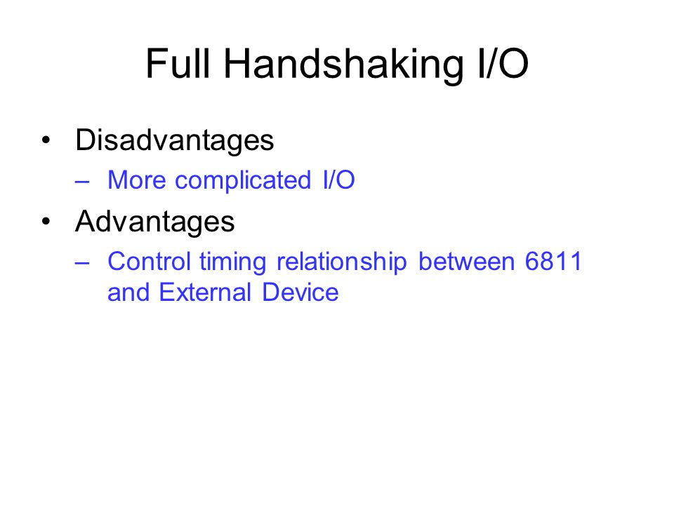 Full Handshaking I/O Disadvantages –More complicated I/O Advantages –Control timing relationship between 6811 and External Device