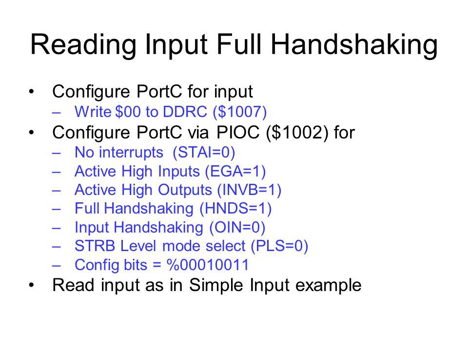 Reading Input Full Handshaking Configure PortC for input –Write $00 to DDRC ($1007) Configure PortC via PIOC ($1002) for –No interrupts (STAI=0) –Acti