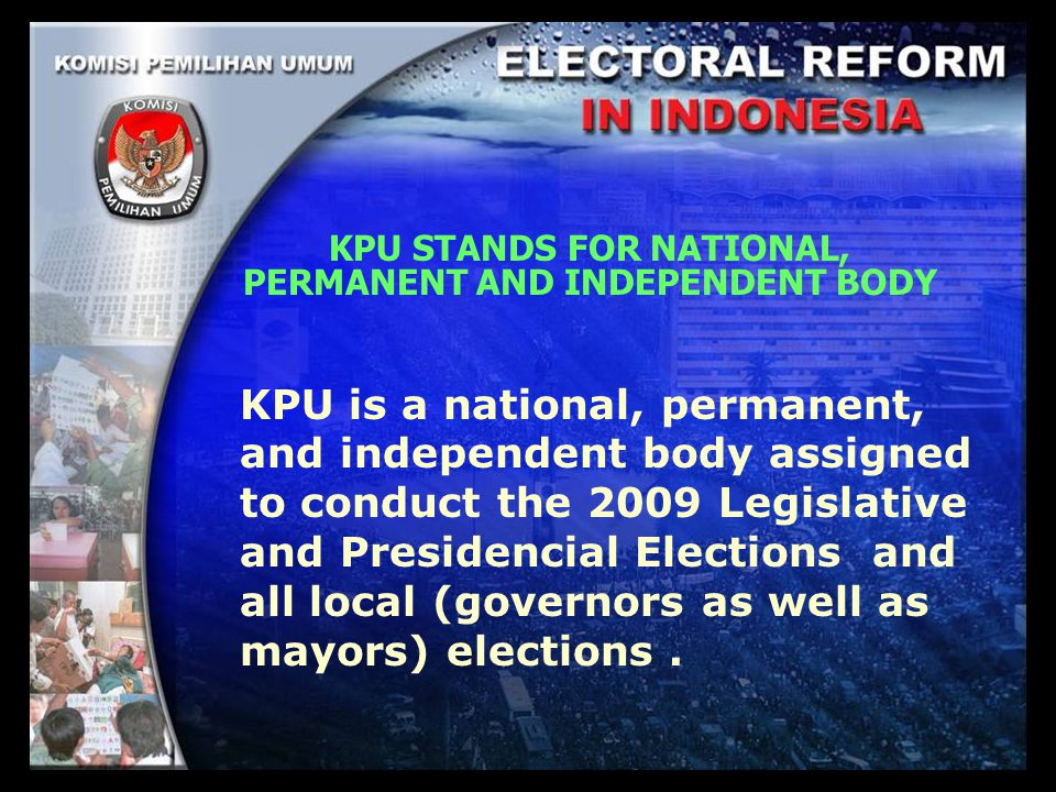 KPU STANDS FOR NATIONAL, PERMANENT AND INDEPENDENT BODY KPU is a national, permanent, and independent body assigned to conduct the 2009 Legislative and Presidencial Elections and all local (governors as well as mayors) elections.