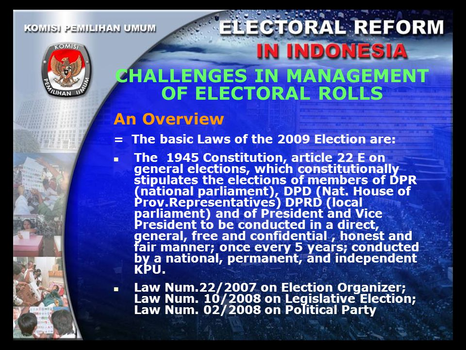 CHALLENGES IN MANAGEMENT OF ELECTORAL ROLLS An Overview = The basic Laws of the 2009 Election are: The 1945 Constitution, article 22 E on general elections, which constitutionally stipulates the elections of members of DPR (national parliament), DPD (Nat.