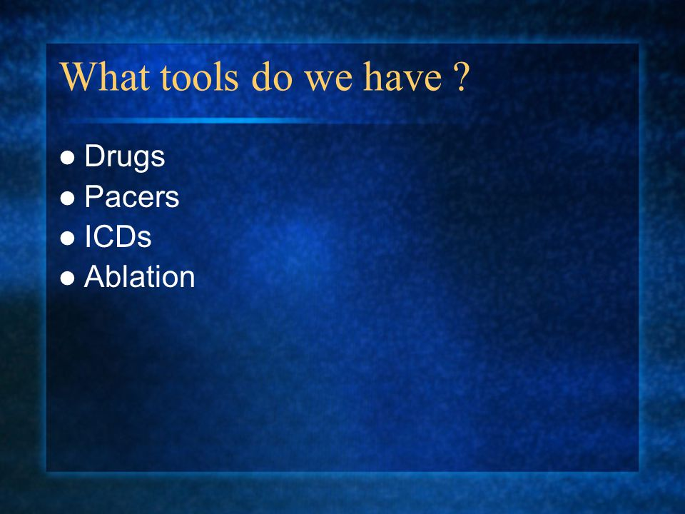 What tools do we have ? Drugs Pacers ICDs Ablation