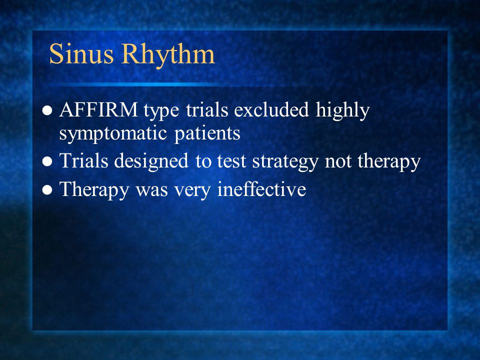 Sinus Rhythm AFFIRM type trials excluded highly symptomatic patients Trials designed to test strategy not therapy Therapy was very ineffective