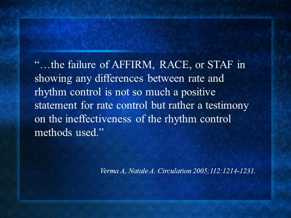 …the failure of AFFIRM, RACE, or STAF in showing any differences between rate and rhythm control is not so much a positive statement for rate control but rather a testimony on the ineffectiveness of the rhythm control methods used. Verma A, Natale A.