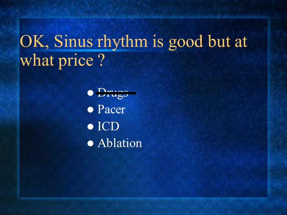 OK, Sinus rhythm is good but at what price ? Drugs Pacer ICD Ablation