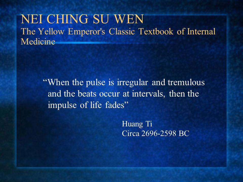 NEI CHING SU WEN The Yellow Emperor s Classic Textbook of Internal Medicine When the pulse is irregular and tremulous and the beats occur at intervals, then the impulse of life fades Huang Ti Circa 2696-2598 BC