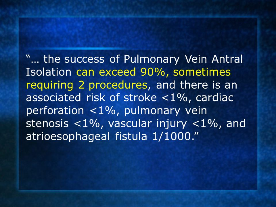 … the success of Pulmonary Vein Antral Isolation can exceed 90%, sometimes requiring 2 procedures, and there is an associated risk of stroke <1%, cardiac perforation <1%, pulmonary vein stenosis <1%, vascular injury <1%, and atrioesophageal fistula 1/1000.