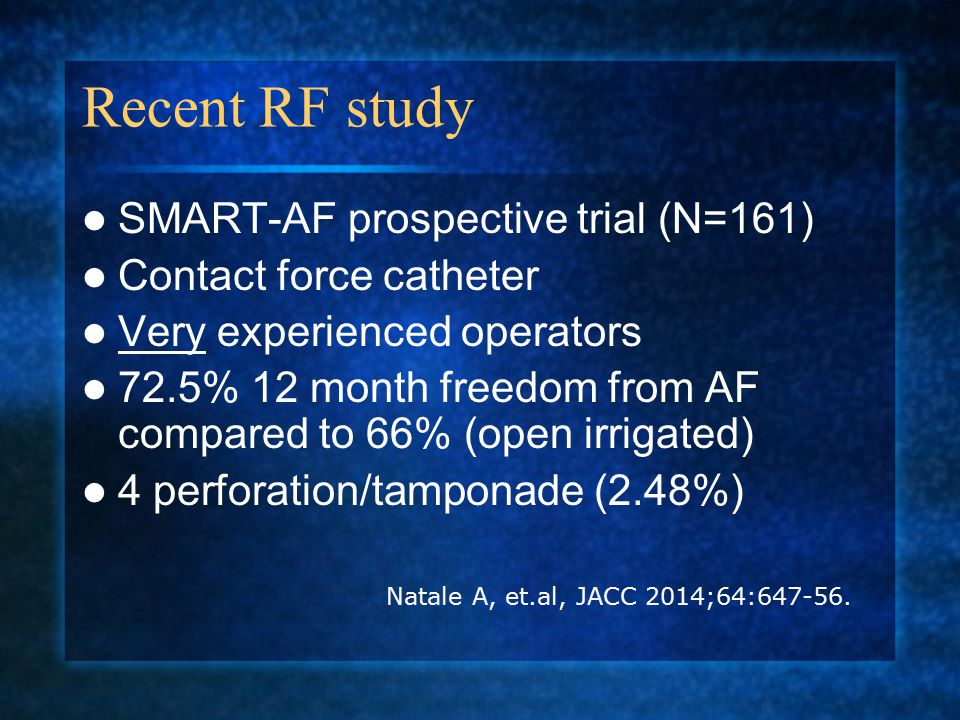 Recent RF study SMART-AF prospective trial (N=161) Contact force catheter Very experienced operators 72.5% 12 month freedom from AF compared to 66% (open irrigated) 4 perforation/tamponade (2.48%) Natale A, et.al, JACC 2014;64:647-56.