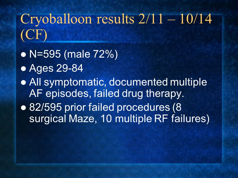 Cryoballoon results 2/11 – 10/14 (CF) N=595 (male 72%) Ages 29-84 All symptomatic, documented multiple AF episodes, failed drug therapy.