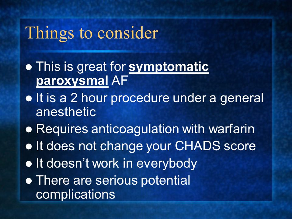 Things to consider This is great for symptomatic paroxysmal AF It is a 2 hour procedure under a general anesthetic Requires anticoagulation with warfarin It does not change your CHADS score It doesn't work in everybody There are serious potential complications