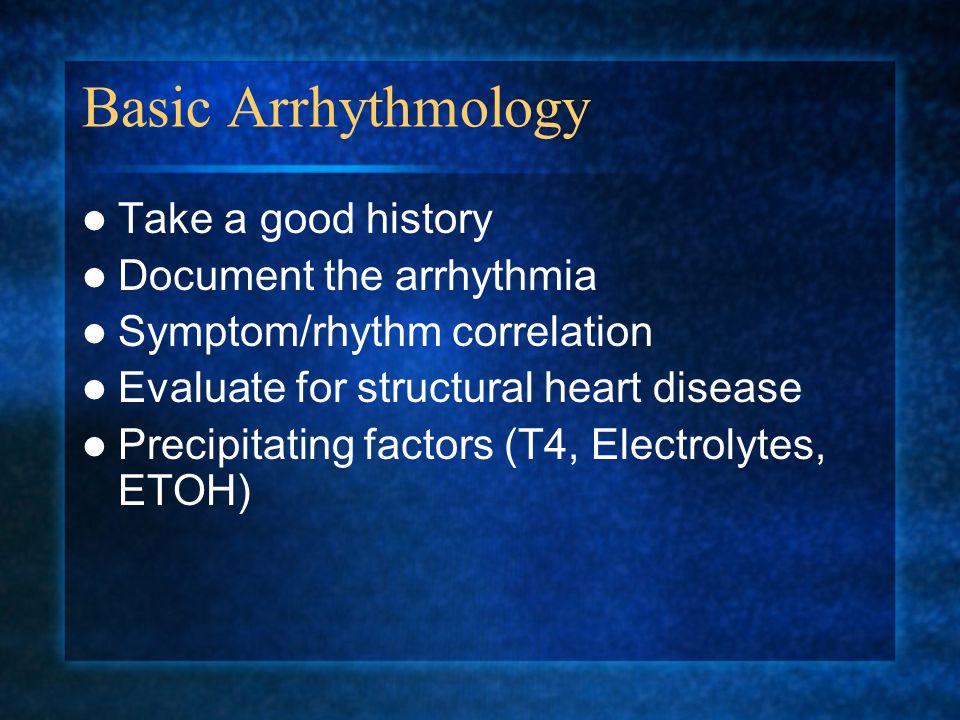 Basic Arrhythmology Take a good history Document the arrhythmia Symptom/rhythm correlation Evaluate for structural heart disease Precipitating factors (T4, Electrolytes, ETOH)