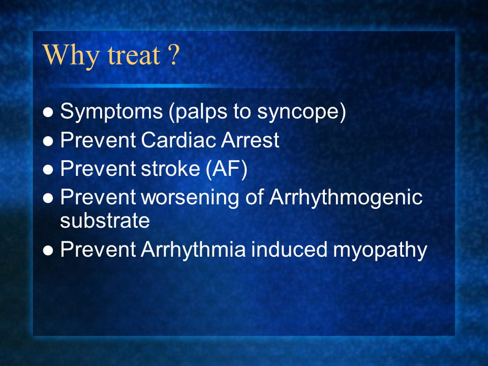 Why treat ? Symptoms (palps to syncope) Prevent Cardiac Arrest Prevent stroke (AF) Prevent worsening of Arrhythmogenic substrate Prevent Arrhythmia in