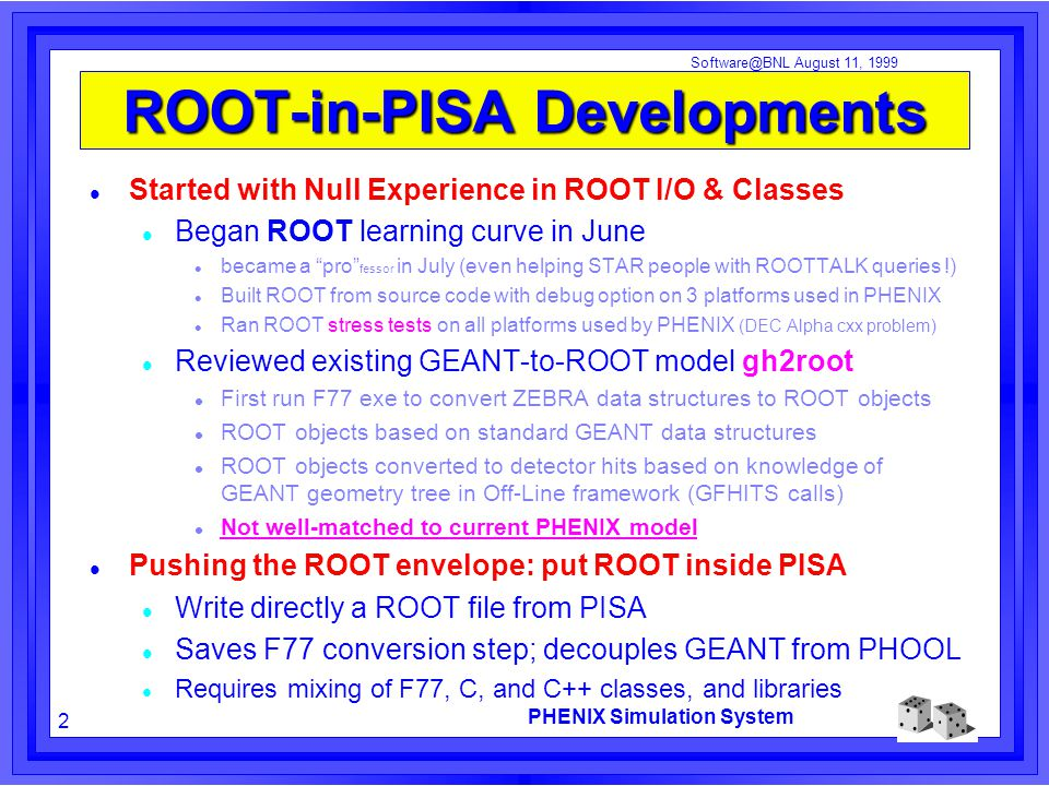 PHENIX Simulation System 2 Software@BNL August 11, 1999 ROOT-in-PISA Developments Started with Null Experience in ROOT I/O & Classes Began ROOT learning curve in June became a pro fessor in July (even helping STAR people with ROOTTALK queries !) Built ROOT from source code with debug option on 3 platforms used in PHENIX Ran ROOT stress tests on all platforms used by PHENIX (DEC Alpha cxx problem) Reviewed existing GEANT-to-ROOT model gh2root First run F77 exe to convert ZEBRA data structures to ROOT objects ROOT objects based on standard GEANT data structures ROOT objects converted to detector hits based on knowledge of GEANT geometry tree in Off-Line framework (GFHITS calls) Not well-matched to current PHENIX model Pushing the ROOT envelope: put ROOT inside PISA Write directly a ROOT file from PISA Saves F77 conversion step; decouples GEANT from PHOOL Requires mixing of F77, C, and C++ classes, and libraries
