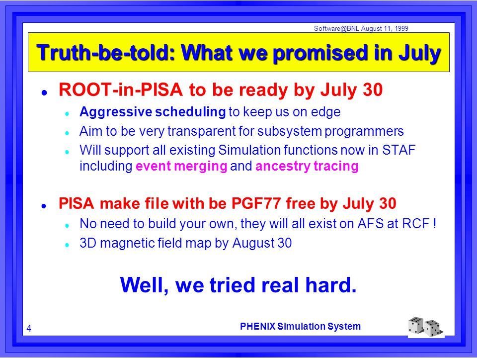 PHENIX Simulation System 4 Software@BNL August 11, 1999 Truth-be-told: What we promised in July ROOT-in-PISA to be ready by July 30 Aggressive scheduling to keep us on edge Aim to be very transparent for subsystem programmers Will support all existing Simulation functions now in STAF including event merging and ancestry tracing PISA make file with be PGF77 free by July 30 No need to build your own, they will all exist on AFS at RCF .