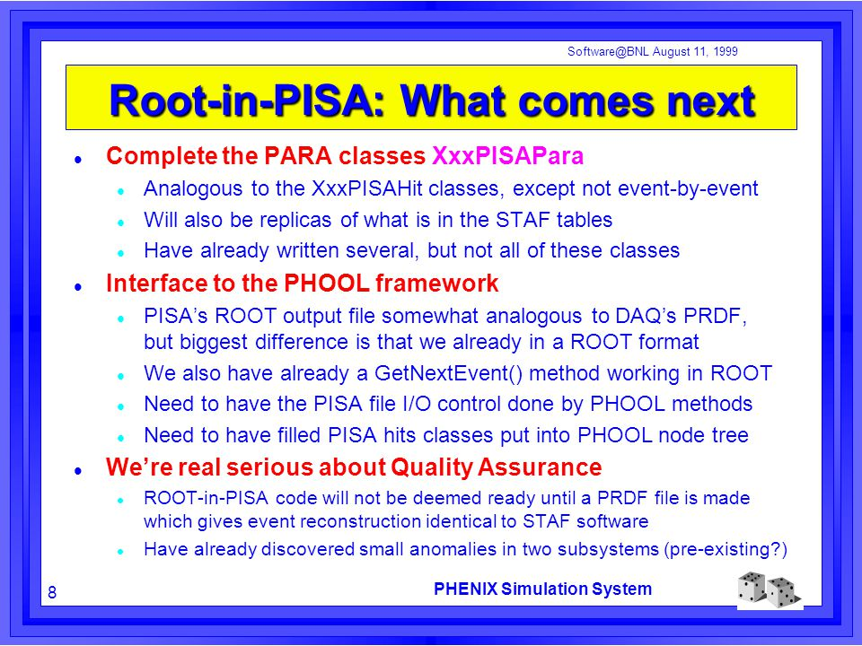 PHENIX Simulation System 8 Software@BNL August 11, 1999 Root-in-PISA: What comes next Complete the PARA classes XxxPISAPara Analogous to the XxxPISAHit classes, except not event-by-event Will also be replicas of what is in the STAF tables Have already written several, but not all of these classes Interface to the PHOOL framework PISA's ROOT output file somewhat analogous to DAQ's PRDF, but biggest difference is that we already in a ROOT format We also have already a GetNextEvent() method working in ROOT Need to have the PISA file I/O control done by PHOOL methods Need to have filled PISA hits classes put into PHOOL node tree We're real serious about Quality Assurance ROOT-in-PISA code will not be deemed ready until a PRDF file is made which gives event reconstruction identical to STAF software Have already discovered small anomalies in two subsystems (pre-existing?)