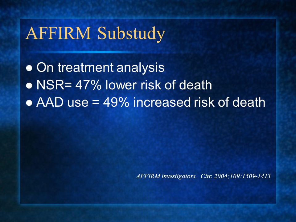 AFFIRM Substudy On treatment analysis NSR= 47% lower risk of death AAD use = 49% increased risk of death AFFIRM investigators.