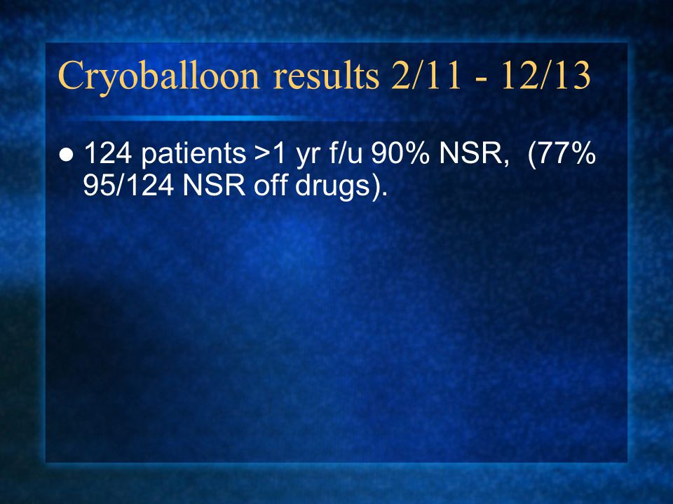 Cryoballoon results 2/11 - 12/13 124 patients >1 yr f/u 90% NSR, (77% 95/124 NSR off drugs).