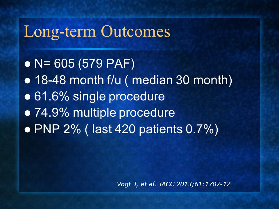 Long-term Outcomes N= 605 (579 PAF) 18-48 month f/u ( median 30 month) 61.6% single procedure 74.9% multiple procedure PNP 2% ( last 420 patients 0.7%) Vogt J, et al.