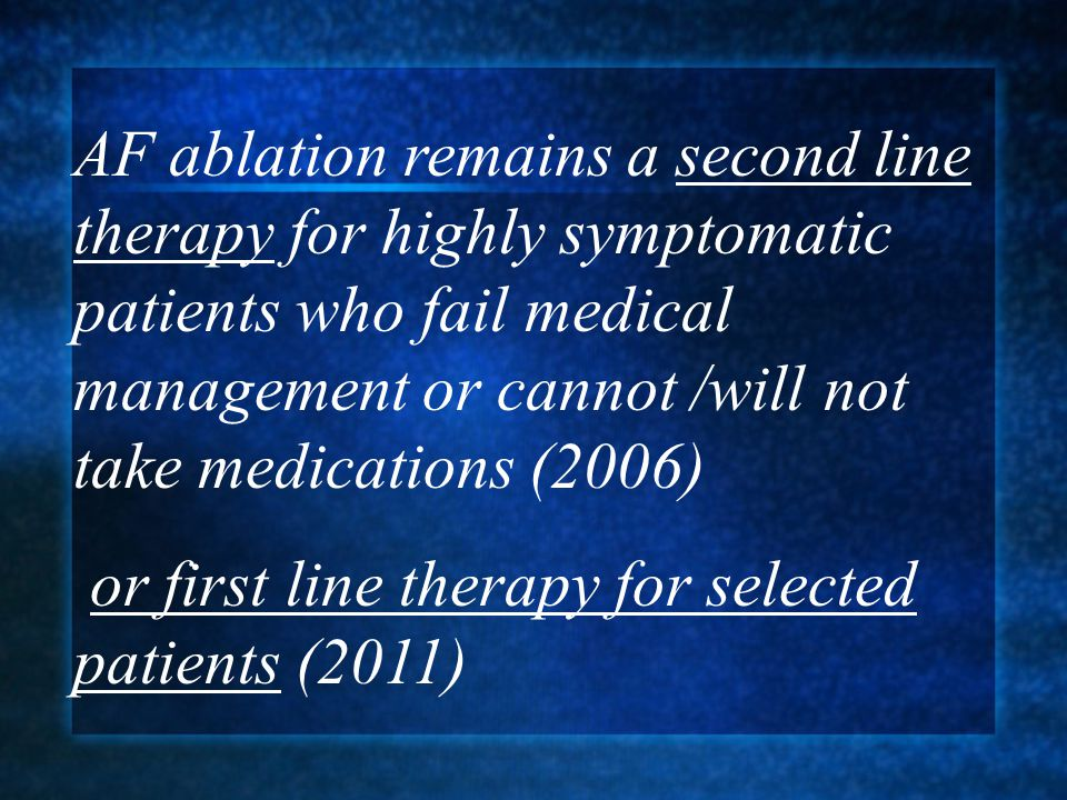 AF ablation remains a second line therapy for highly symptomatic patients who fail medical management or cannot /will not take medications (2006) or first line therapy for selected patients (2011)