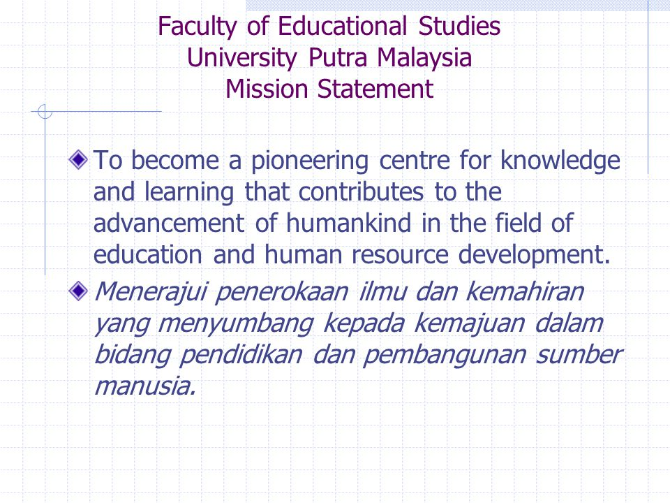 Faculty of Educational Studies University Putra Malaysia Mission Statement To become a pioneering centre for knowledge and learning that contributes to the advancement of humankind in the field of education and human resource development.