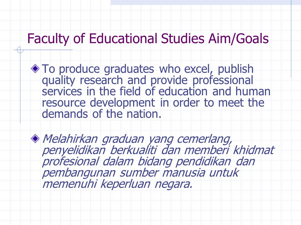 Faculty of Educational Studies Aim/Goals To produce graduates who excel, publish quality research and provide professional services in the field of education and human resource development in order to meet the demands of the nation.
