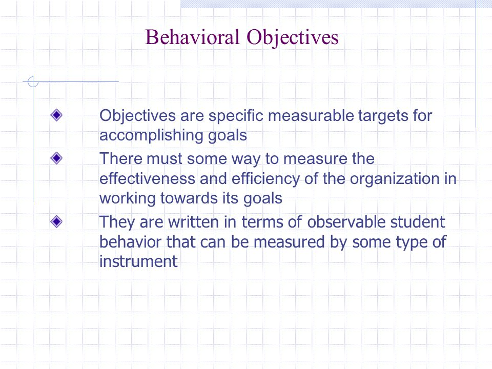 Behavioral Objectives Objectives are specific measurable targets for accomplishing goals There must some way to measure the effectiveness and efficiency of the organization in working towards its goals They are written in terms of observable student behavior that can be measured by some type of instrument