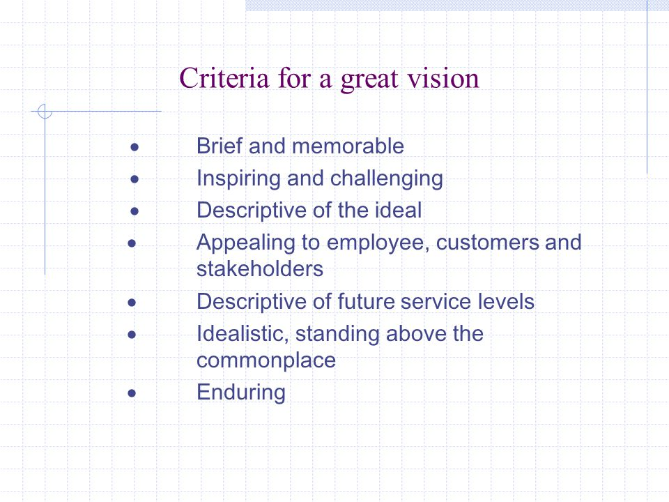 Criteria for a great vision  Brief and memorable  Inspiring and challenging  Descriptive of the ideal  Appealing to employee, customers and stakeholders  Descriptive of future service levels  Idealistic, standing above the commonplace  Enduring