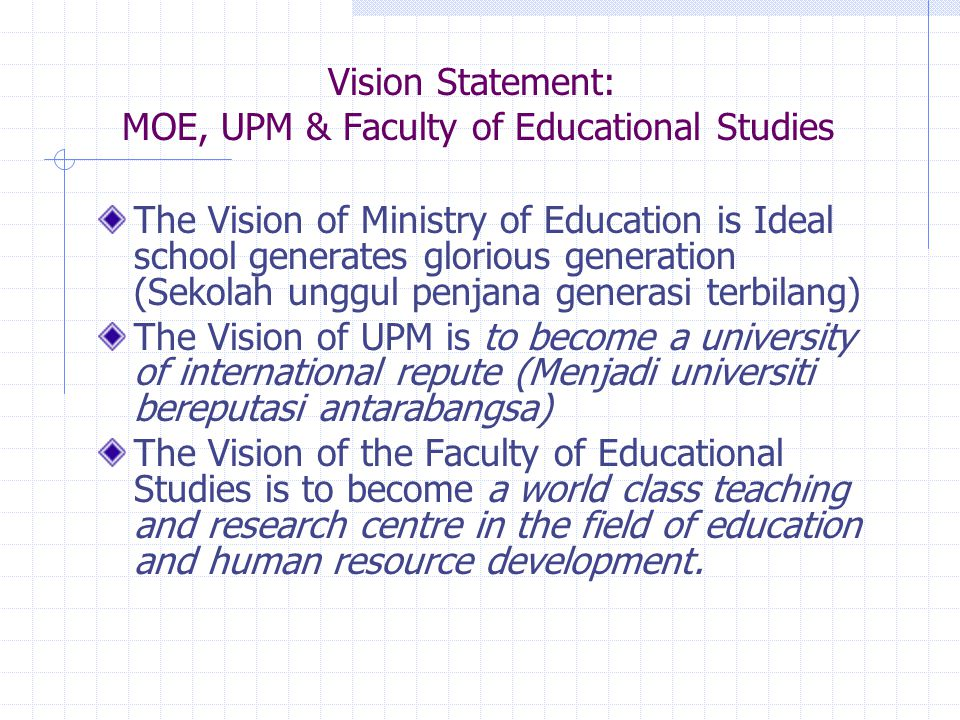 Vision Statement: MOE, UPM & Faculty of Educational Studies The Vision of Ministry of Education is Ideal school generates glorious generation (Sekolah unggul penjana generasi terbilang) The Vision of UPM is to become a university of international repute (Menjadi universiti bereputasi antarabangsa) The Vision of the Faculty of Educational Studies is to become a world class teaching and research centre in the field of education and human resource development.