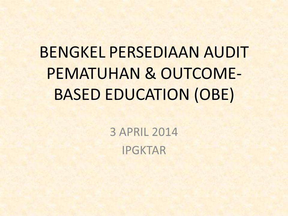 BENGKEL PERSEDIAAN AUDIT PEMATUHAN & OUTCOME- BASED EDUCATION (OBE) 3 APRIL 2014 IPGKTAR