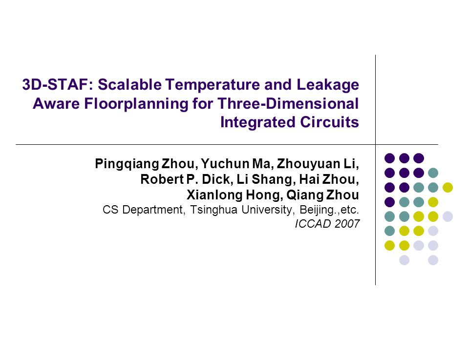 3D-STAF: Scalable Temperature and Leakage Aware Floorplanning for Three-Dimensional Integrated Circuits Pingqiang Zhou, Yuchun Ma, Zhouyuan Li, Robert P.