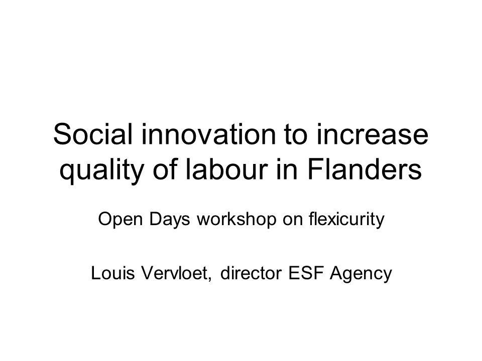 Flemish ESF: actions on work organisation Under axis 6 of the 2000-2006 OP: –Call for proposals concerning innovative labour organisation: 12 pilot projects financed –Five conferences with projects and all stakeholders in Flanders to raise awareness and formulate policy Under priority 3 of the current OP: –Call for proposals concerning social innovation : 16 projects financed –Thematic work with projects / experts to construct an interactive tool to familiarise organisations with the concepts of social innovation –More funding will be made available in the future