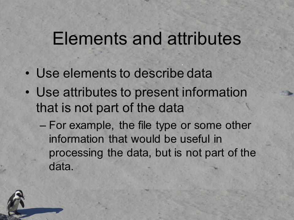 Elements and attributes Use elements to describe data Use attributes to present information that is not part of the data –For example, the file type or some other information that would be useful in processing the data, but is not part of the data.