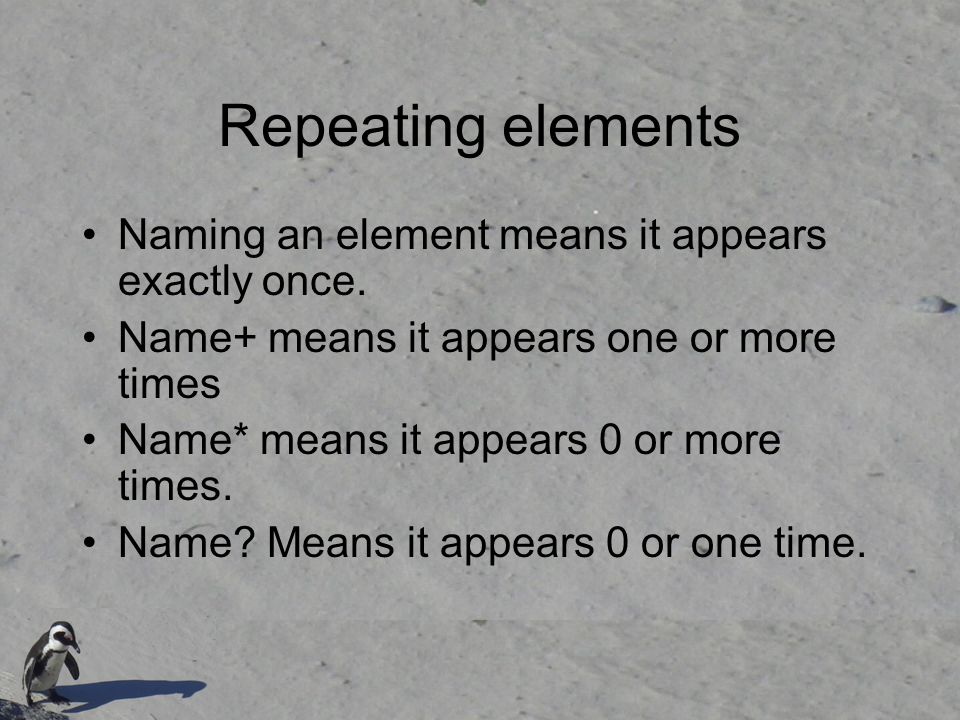 Repeating elements Naming an element means it appears exactly once.