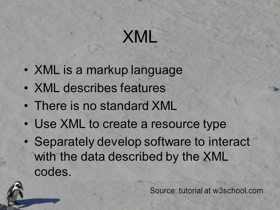 XML XML is a markup language XML describes features There is no standard XML Use XML to create a resource type Separately develop software to interact with the data described by the XML codes.