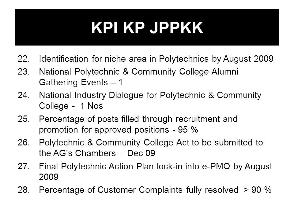KPI KP JPPKK 22.Identification for niche area in Polytechnics by August 2009 23.National Polytechnic & Community College Alumni Gathering Events – 1 24.National Industry Dialogue for Polytechnic & Community College - 1 Nos 25.Percentage of posts filled through recruitment and promotion for approved positions - 95 % 26.Polytechnic & Community College Act to be submitted to the AG s Chambers - Dec 09 27.Final Polytechnic Action Plan lock-in into e-PMO by August 2009 28.Percentage of Customer Complaints fully resolved > 90 %