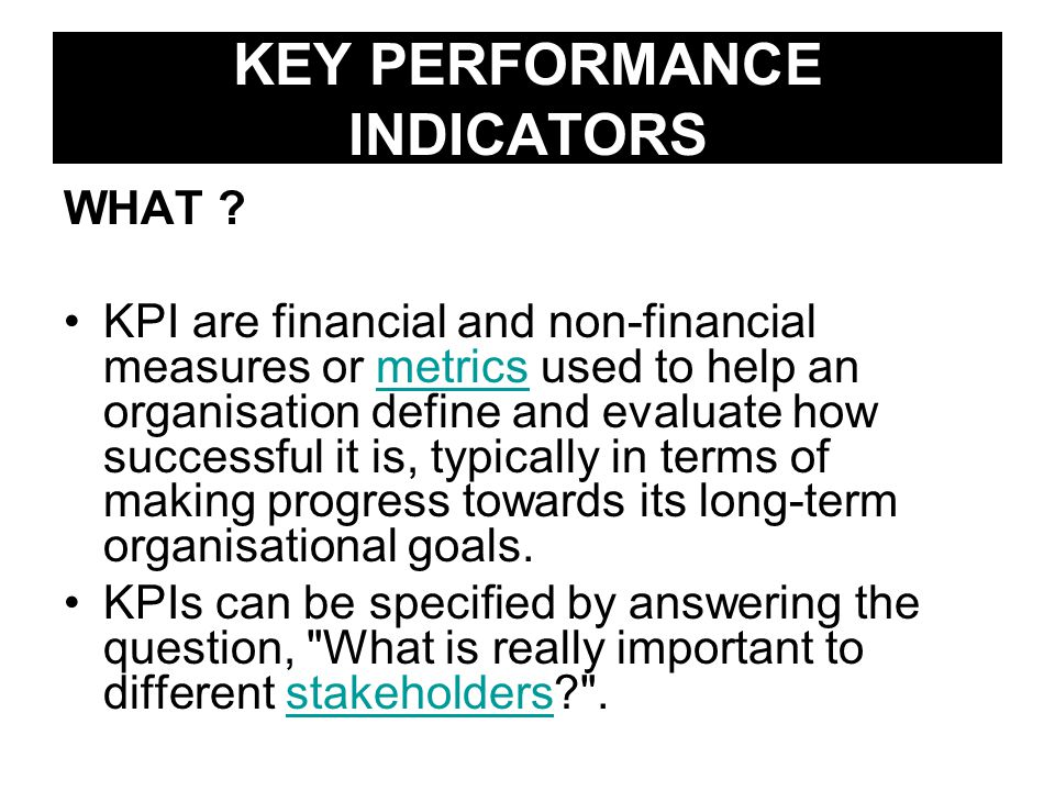 KEY PERFORMANCE INDICATORS WHAT ? KPI are financial and non-financial measures or metrics used to help an organisation define and evaluate how success