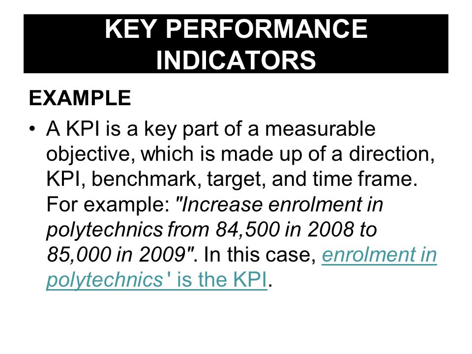 KEY PERFORMANCE INDICATORS EXAMPLE A KPI is a key part of a measurable objective, which is made up of a direction, KPI, benchmark, target, and time frame.