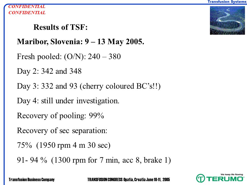 Transfusion Systems Transfusion Business CompanyTRANSFUSION CONGRESS Opatia, Croatia June 10-11, 2005 CONFIDENTIAL Results of TSF: Maribor, Slovenia: 9 – 13 May 2005.