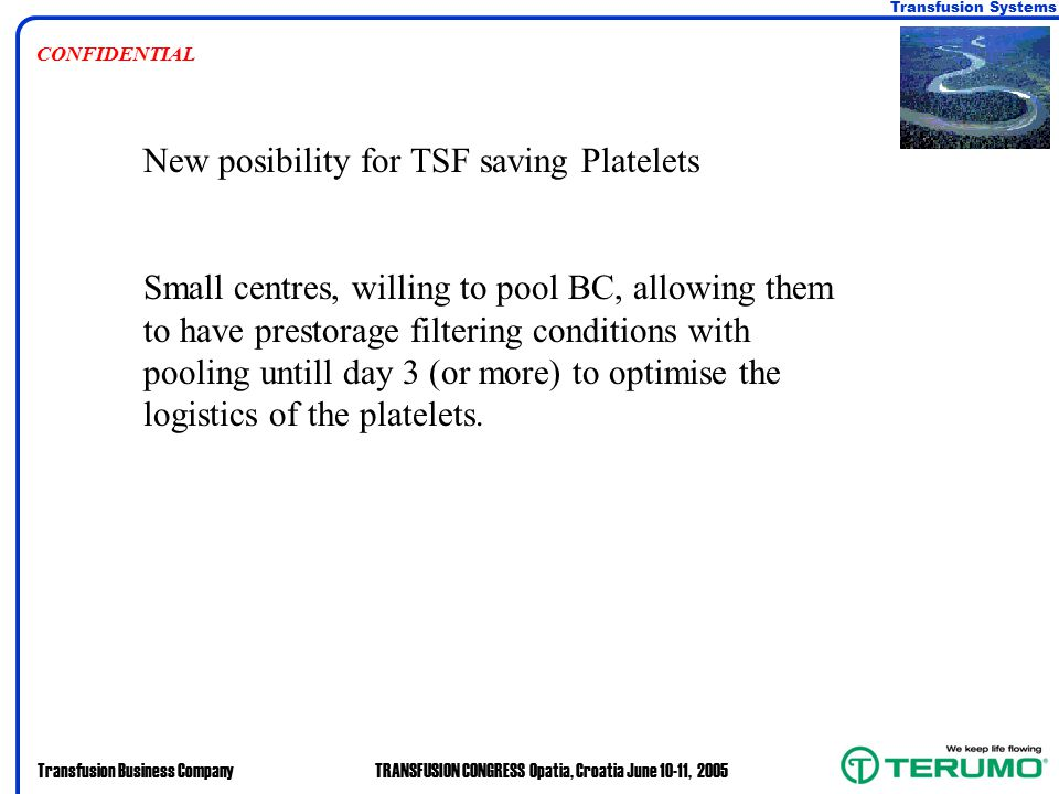 Transfusion Systems Transfusion Business CompanyTRANSFUSION CONGRESS Opatia, Croatia June 10-11, 2005 CONFIDENTIAL New posibility for TSF saving Platelets Small centres, willing to pool BC, allowing them to have prestorage filtering conditions with pooling untill day 3 (or more) to optimise the logistics of the platelets.