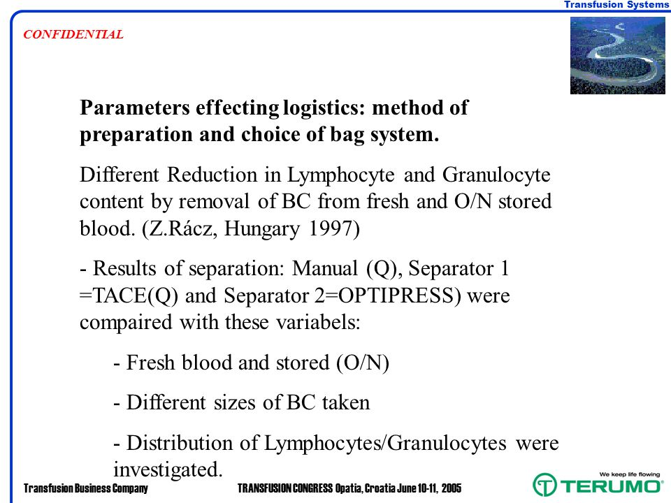 Transfusion Systems Transfusion Business CompanyTRANSFUSION CONGRESS Opatia, Croatia June 10-11, 2005 CONFIDENTIAL Parameters effecting logistics: method of preparation and choice of bag system.