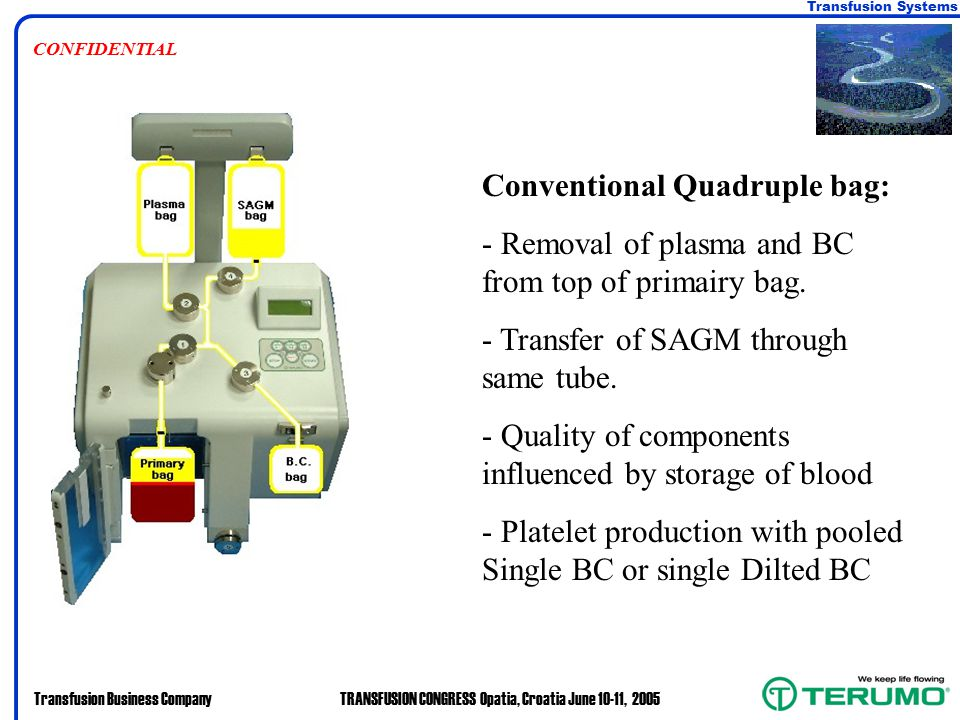 Transfusion Systems Transfusion Business CompanyTRANSFUSION CONGRESS Opatia, Croatia June 10-11, 2005 CONFIDENTIAL Conventional Quadruple bag: - Removal of plasma and BC from top of primairy bag.