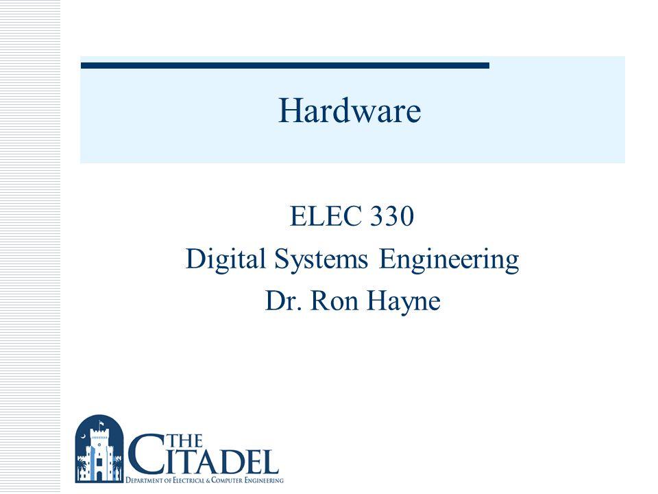 Hardware ELEC 330 Digital Systems Engineering Dr. Ron Hayne