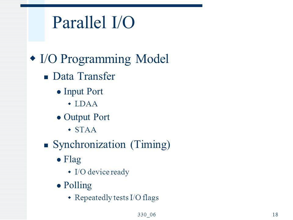 330_0618 Parallel I/O  I/O Programming Model Data Transfer Input Port  LDAA Output Port  STAA Synchronization (Timing) Flag  I/O device ready Poll